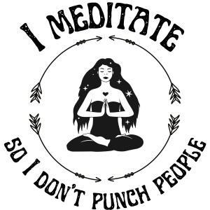 I Meditate so I don't Punch People Designs